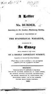 "A Letter [signed J. B. L.] to Mr. Burder, Secretary to the London Missionary Society, and one of the editors of the Evangelical Magazine, occasioned by an essay which appeared in that work, on a highly important subject, supposed to be from the pen of that gentleman. Which essay [entitled ""Longevity, a blessing of the millenial state""] ... is prefixed to the Letter"