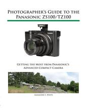 Photographer's Guide to the Panasonic ZS100/TZ100: Getting the Most from Panasonic's Advanced Compact Camera