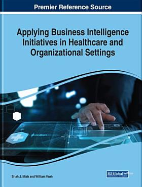 Applying Business Intelligence Initiatives in Healthcare and Organizational Settings PDF
