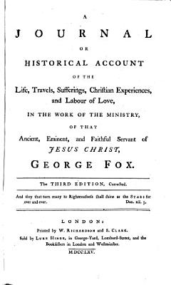 A Journal Or Historical Account of the Life  Travels  Sufferings  Christian Experiences  and Labour of Love  in the Work of the Ministry  of that Ancient  Eminent  and Faithful Servant of Jesus Christ  George Fox  The Third Edition  Corrected PDF