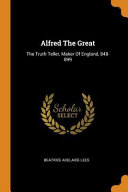 Alfred the Great  The Truth Teller  Maker of England  848 899 PDF