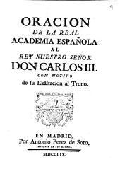 Oracion de la Real Academia Española al Rey ... Carlos III, con motivo de su exâltacion al trono