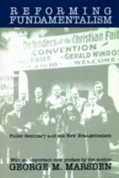 Reforming Fundamentalism: Fuller Seminary and the New Evangelicalism