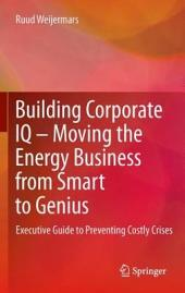 Building Corporate IQ – Moving the Energy Business from Smart to Genius: Executive Guide to Preventing Costly Crises