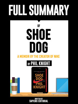 Full Summary Of  Shoe Dog  A Memoir by the Creator of Nike     By Phil Knight  Written By Sapiens Editorial