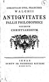 Christiani Guil. Francisci Walchii Antiquitates pallii philosophici veterum christianorum