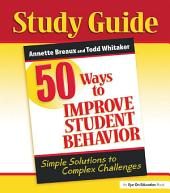 50 Ways to Improve Student Behavior: Simple Solutions to Complex Challenges (Study Guide)