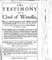 The Testimony of a Cloud of Witnesses  who     Have Testified Against that Horrible Evil of Forcing of Conscience  and Persecution about Matters of Religion     Composed Together and Translated Into English by     W  Caton PDF