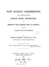 Fasti Ecclesiæ Sarisberiensis: Or, A Calendar of the Bishops, Deans, Archdeacons, and Members of the Cathedral Body at Salisbury, from the Earliest Times to the Present, Parts 1-2