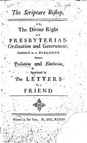 The Scripture Bishop, Or, The Divine Right of Presbyterian Ordination and Government; Consider'd in a Dialogue Between Prelaticus and Elutherius, Examined in Two Letters to a Friend. [By Jonathan Dickinson.]