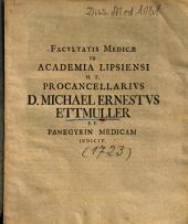 Facultatis Medicae In Academia Lipsiensi H. T. Procancellarius D. Michael Ernestus Ettmuller P. P. Panegyrin Medicam Indicit