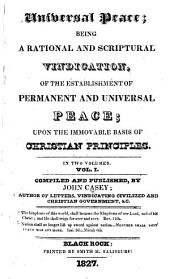 Universal Peace; being a rational and scriptural vindication, of the establishment of permanent and universal peace; upon the immovable basis of Christian principles: Volume 1