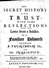 The secret history of the Trust; with some reflections upon the Letter from a souldier attributed to John Trenchard . In a familiar discourse between J. Truncheon Esq; pseudonym of John Trenchard and Mr. Inquisitive. By John Trenchard
