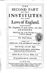 The Second Part of The Institutes of the Laws of England. Containing the Exposition of Many Ancient, and Other Statutes; Whereof You May See the Particulars in a Table Following. ... Authore Edw. Coke ..