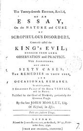 The Twenty-seventh Edition, Revised, of an Essay, on the Nature and Cure of Scrophulous Disorders: Commonly Called the King's Evil; Deduced from Long Observation and Practice. With Additions. And Above Sixty Cases; the Remedies in Them Used, and Occasional Remarks. To which is Prefixed, a Coloured Plate of the Herb Vervain, ... By the Late John Morley, ...