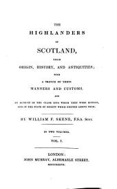 The Highlanders of Scotland, Their Origin, History, and Antiquities: With a Sketch of Their Manners and Customs, and an Account of the Clans Into which They Were Divided, and of the State of Society which Existed Among Them : in Two Volumes, Volume 1