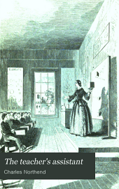 The Teacher's Assistant: Or Hints and Methods in School Discipline and Instruction; Being a Series of Familiar Letters to One Entering Upon the Teacher's Work