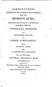 Communications respecting the External and Internal Use of Nitrous Acid; demonstrating its efficacy in every form of venereal disease, and extending its use to other complaints, etc