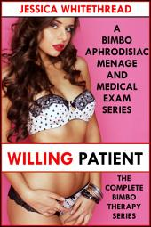 Willing Patient: The Complete Bimbo Therapy Series (A Bimbo Aphrodisiac Menage and Medical Exam Series)