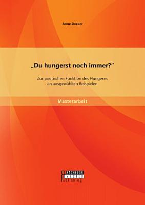 Du hungerst noch immer   Zur poetischen Funktion des Hungerns an ausgew  hlten Beispielen PDF