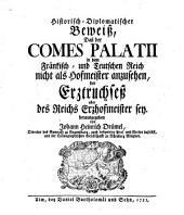 Historisch diplomatischer Beweiß, daß der Comes Palatii in dem Fränkisch- und Teutschen Reich nicht als Hofmeister anzusehen, der Erztruchseß aber des Reichs Erzhofmeister sey