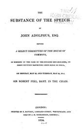 The Substance of the Speech of John Adolphus, Esq., Before a Select Committee of the House of Commons, in Summing Up the Case of the English Ship-builders on Their Petition Respecting Ships Built in India, on Monday, May 23, and Tuesday, May 24, 1814: Sir Robert Peel, Bart., in the Chair