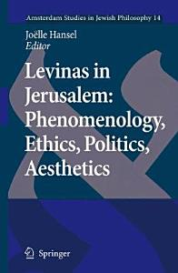 Levinas in Jerusalem  Phenomenology  Ethics  Politics  Aesthetics PDF