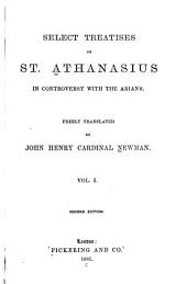 Select Treatises of St. Athanasius in Controversy with the Arians: Volume 1
