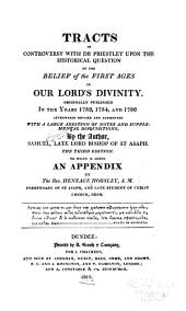 Tracts in Controversy with Dr. Priestley: Upon the Historical Question, of the Belief of the First Ages, in Our Lord's Divinity. Originally Published in the Years 1783, 1784, & 1786, Afterwards Revised and Augmented, with a Large Addition of Notes and Supplemental Disquisitions