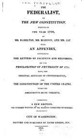 The Federalist, on the New Constitution, Written in the Year 1788, by Mr. Hamilton, Mr. Madison, and Mr. Jay: with an Appendix, Containing the Letters of Pacificus and Helvidius, on the Proclamation of Neutrality of 1793; Also, the Original Articles of Confederation, and the Constitution of the United States, with the Amendments Made Thereto