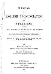 Manual of English Pronunciation and Spelling: Containing a Full Alphabetical Vocabulary of the Language with a Preliminary Exposition of English Orthoëpy and Orthography ...