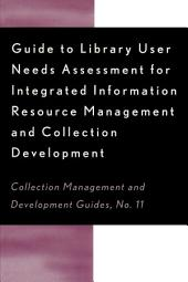 Guide to Library User Needs Assessment for Integrated Information Resource: Management and Collection Development