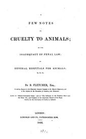 A few notes on cruelty to animals; on the inadequacy of penal law, on general hospitals for animals