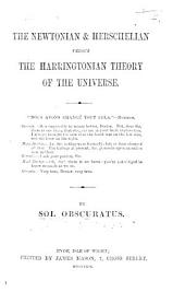 The Newtonian and Herschelian Versus the Harringtonian Theory of the Universe ... By Sol Obscuratus [i.e. C. N. Hastie].