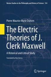 The Electric Theories of J. Clerk Maxwell: A Historical and Critical Study