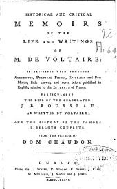 Historical and Critical Memoirs of the Life and Writings of M. de Voltaire: Interspersed with Numerous Anecdotes, Poetical Pieces ..., Particularly the Life of the Celebrated J.B. Rousseau as Written by Voltaire, and the History of the Famous Libellous Couplets