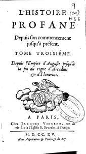 L'Histoire profane: depuis son commencement jusqu'a present. Depuis l'Empire d'Auguste jusqu'à la fin du regne d'Arcadius [et] d'Honorius. Tome troisiéme