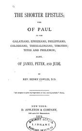 The Shorter Epistles: Viz, of Paul to the Galatians, Ephesians, Philippians, Colossians, Thessalonians, Timothy, Titus and Philemon, Also of James, Peter, and Jude