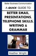 A Quick Guide to Better Emails, Presentations, Telephone Skills, Writing and Grammar