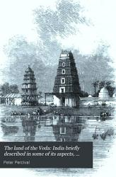The Land Of The Veda India Briefly Described In Some Of Its Aspects Including The Substance Of A Course Of Lectures Book PDF
