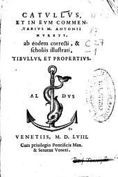 Catullus, et in eum commentarius M. Antonii Mureti, ab eodem correcti, & scholiis illustrati, Tibullus et Propertius