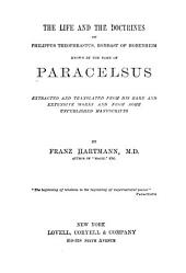 The Life and the Doctrines of Philippus Theophrastus: Bombast of Hohenheim, Known by the Name of Paracelsus; Extracted and Translated from His Rare and Entensive Works and from Some Unpublished Manuscripts
