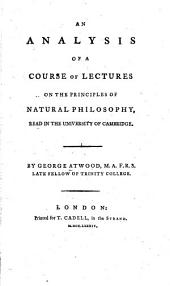 An Analysis of a Course of Lectures on the Principles of Natural Philosophy: Read in the University of Cambridge