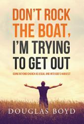 Don't Rock the Boat, I'm Trying to Get Out: Going Beyond Church as Usual and Into God's Harvest