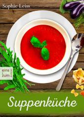 Suppenküche - Heiß geliebte Suppen und Eintöpfe. Die besten Rezepte, die Leib und Seele wärmen. Suppenrezepte für Genießer