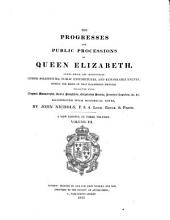 The Progresses and Public Processions of Queen Elizabeth: Among which are Interspersed Other Solemnities, Public Expenditures, and Remarkable Events During the Reign of that Illustrious Princess, Volume 3