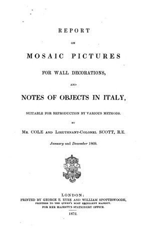 Report on mosaic pictures for wall decorations  and notes of objects in Italy suitable for reproduction by various methods  by mr  Cole and lt  col   H Y D   Scott