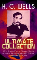 H  G  WELLS Ultimate Collection  120  Science Fiction Classics  Novels   Stories  Including Scientific  Political and Historical Works PDF