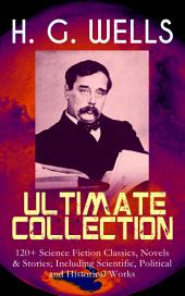 H. G. WELLS Ultimate Collection: 120+ Science Fiction Classics, Novels & Stories; Including Scientific, Political and Historical Works: The Time Machine, The Island of Doctor Moreau, The Invisible Man, The War of the Worlds, Modern Utopia, A Short History of the World, What Is Coming, The Story of the Last Trump…