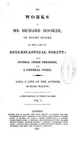 The Work of Mr. Richard Hooker: In Eight Books of the Laws of Ecclesiastical Polity: with Several Other Treatises, and a General Index. Also, a Life of the Author, Volume 1